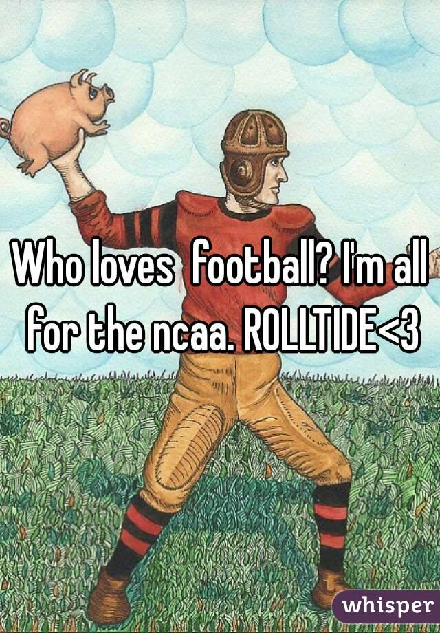 Who loves  football? I'm all for the ncaa. ROLLTIDE<3