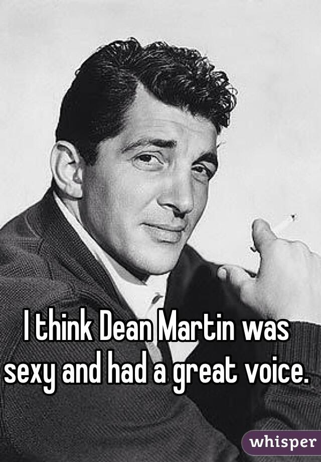 I think Dean Martin was sexy and had a great voice.