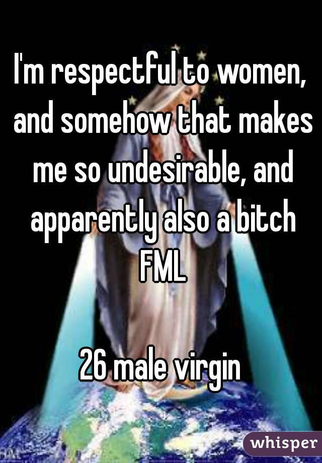 I'm respectful to women, and somehow that makes me so undesirable, and apparently also a bitch FML  26 male virgin