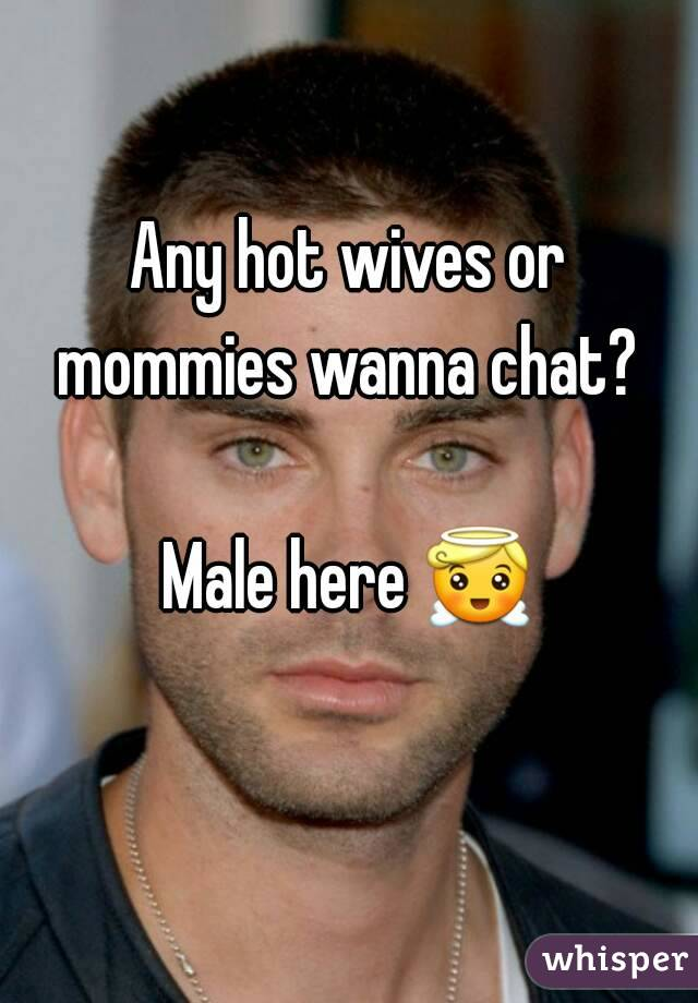 Any hot wives or mommies wanna chat?   Male here 😇