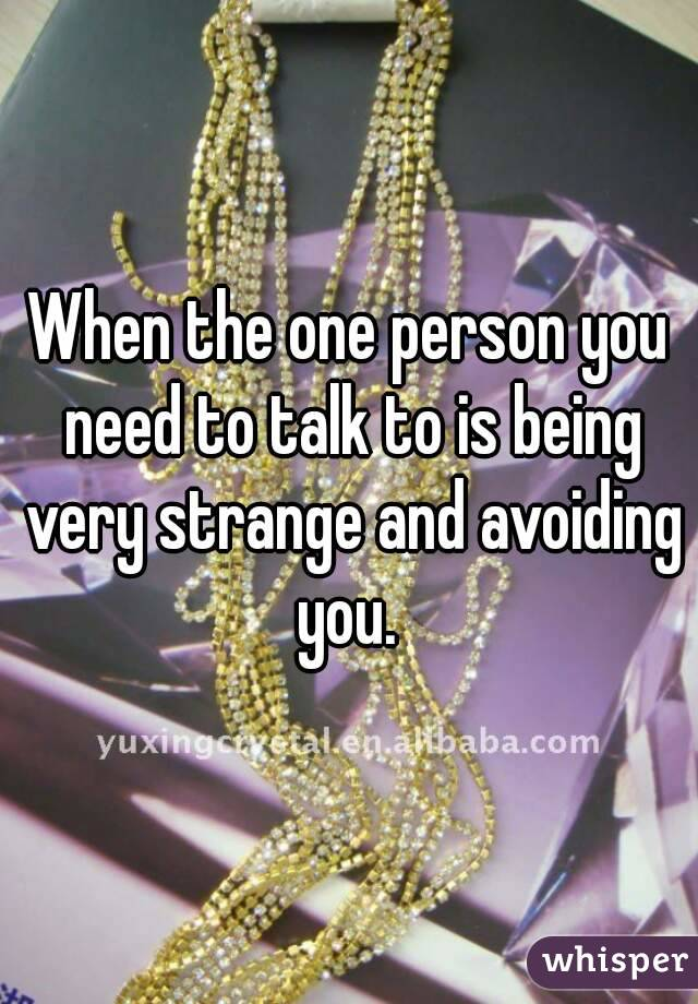 When the one person you need to talk to is being very strange and avoiding you.