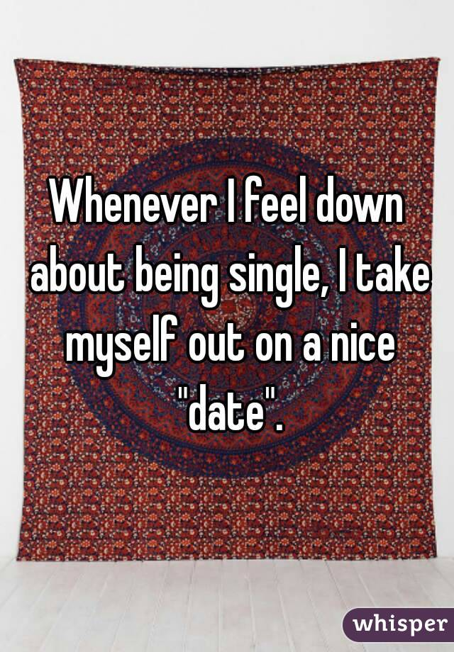 """Whenever I feel down about being single, I take myself out on a nice """"date""""."""
