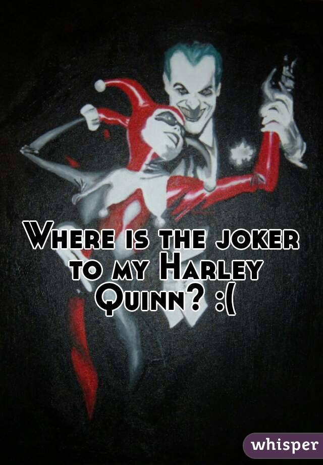 Where is the joker to my Harley Quinn? :(