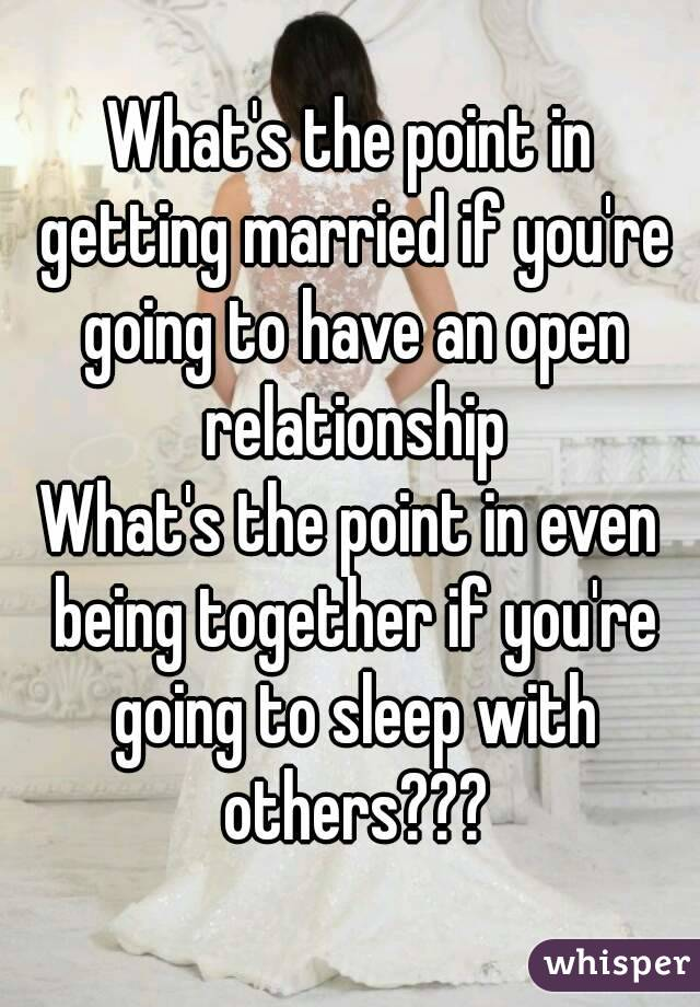 What's the point in getting married if you're going to have an open relationship What's the point in even being together if you're going to sleep with others???