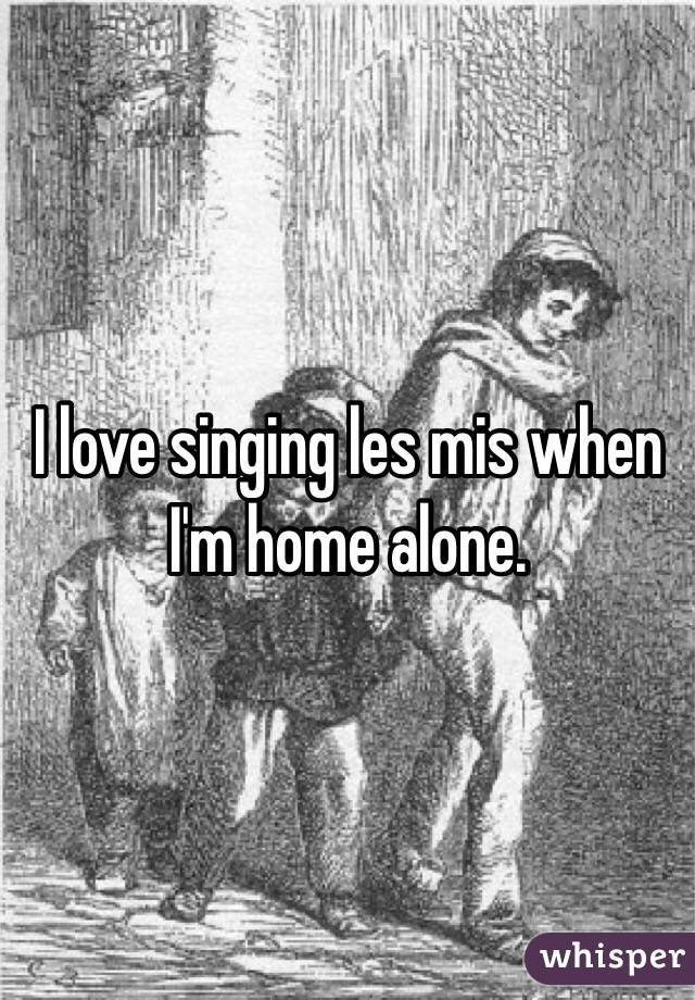 I love singing les mis when I'm home alone.