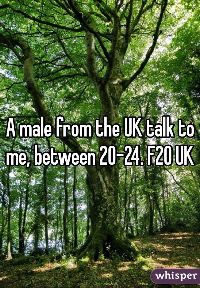 A male from the UK talk to me, between 20-24. F20 UK