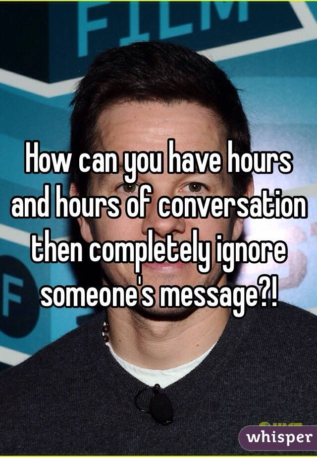 How can you have hours and hours of conversation then completely ignore someone's message?!