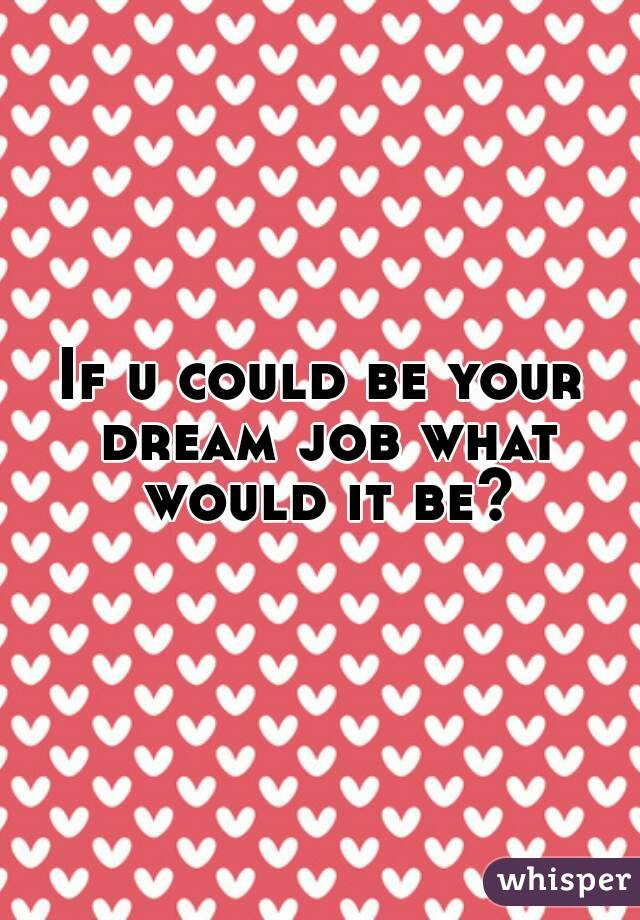 If u could be your dream job what would it be?
