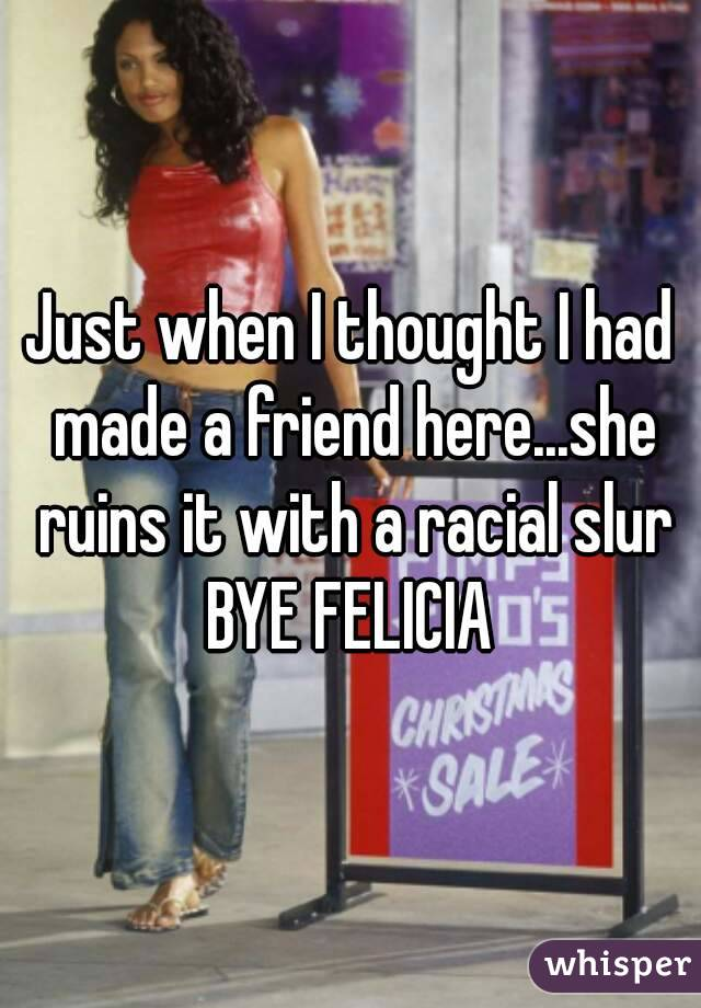 Just when I thought I had made a friend here...she ruins it with a racial slur BYE FELICIA