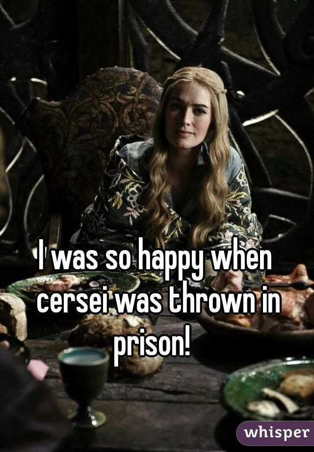 I was so happy when cersei was thrown in prison!