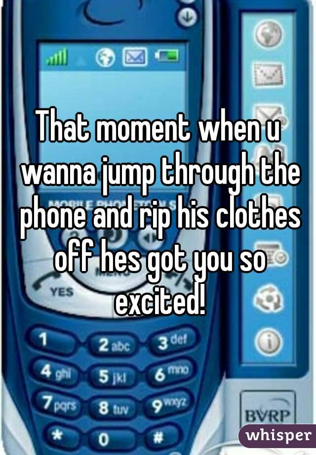 That moment when u wanna jump through the phone and rip his clothes off hes got you so excited!