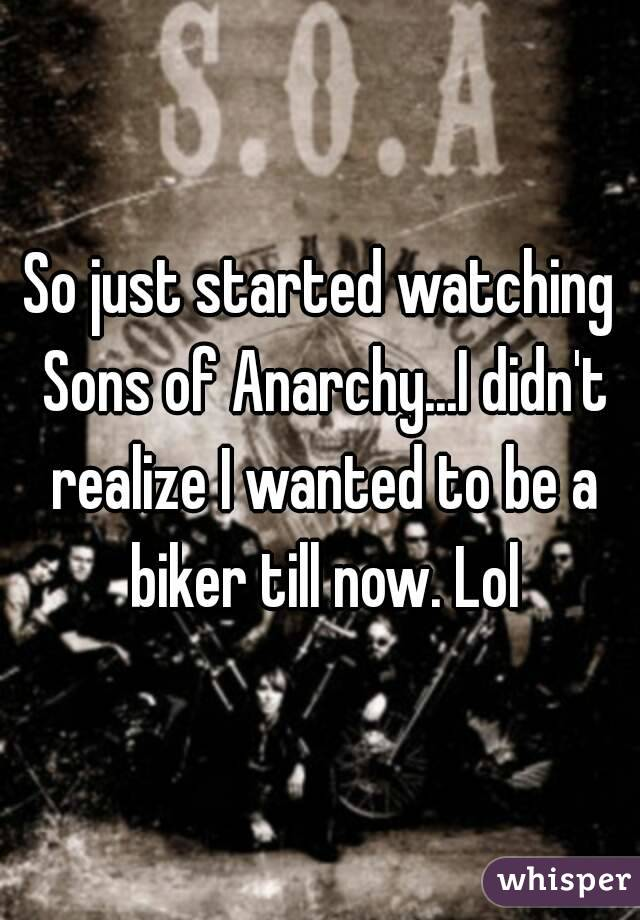 So just started watching Sons of Anarchy...I didn't realize I wanted to be a biker till now. Lol