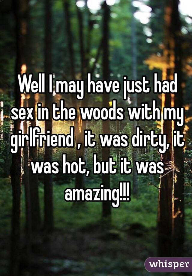 Well I may have just had sex in the woods with my girlfriend , it was dirty, it was hot, but it was amazing!!!