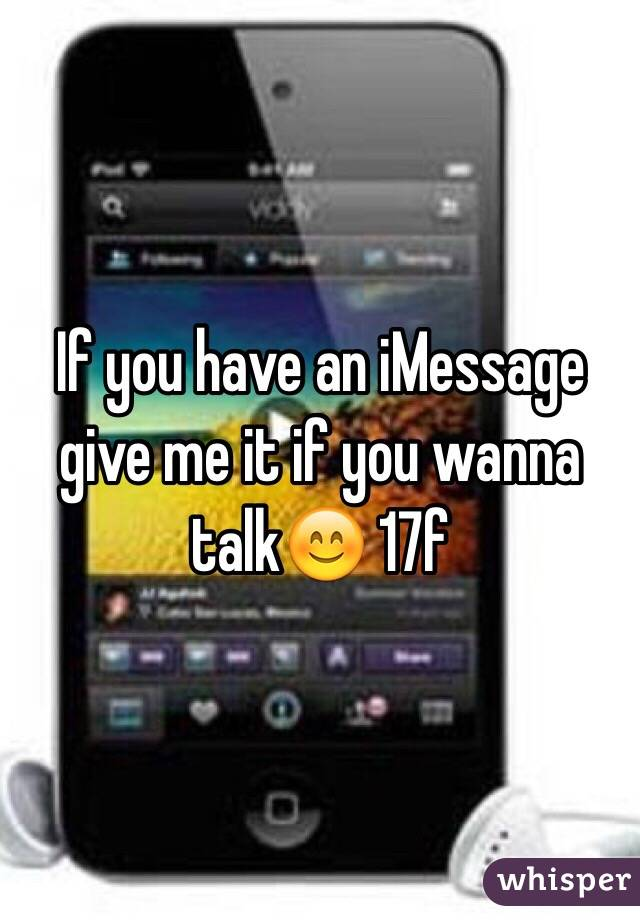 If you have an iMessage give me it if you wanna talk😊 17f