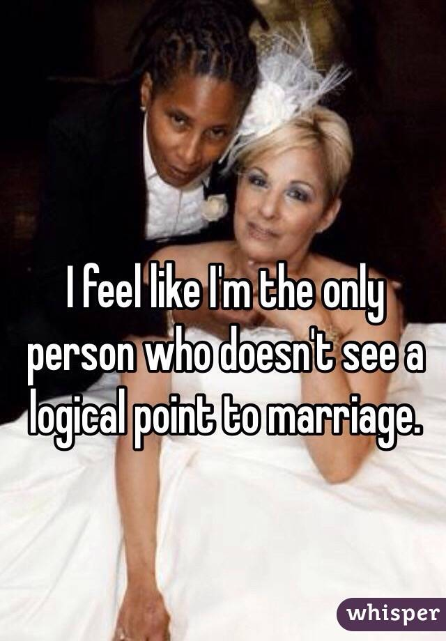 I feel like I'm the only person who doesn't see a logical point to marriage.
