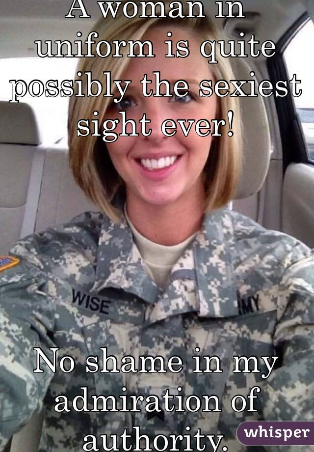 A woman in uniform is quite possibly the sexiest sight ever!      No shame in my admiration of authority.