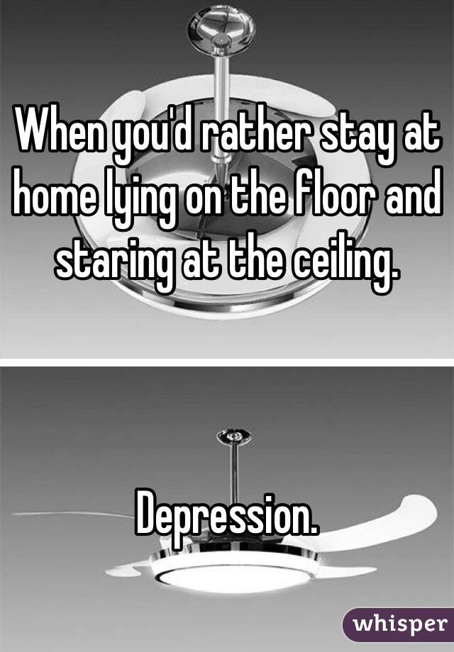 When you'd rather stay at home lying on the floor and staring at the ceiling.     Depression.