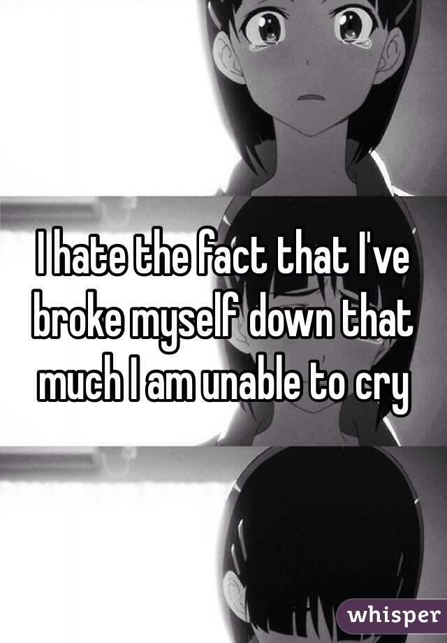 I hate the fact that I've broke myself down that much I am unable to cry