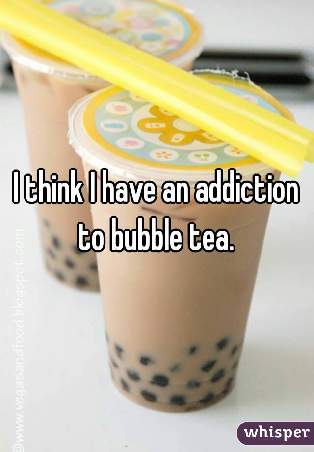I think I have an addiction to bubble tea.