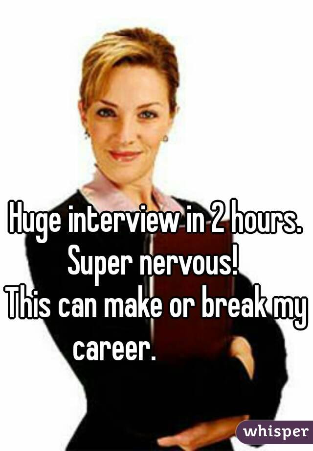Huge interview in 2 hours. Super nervous!  This can make or break my  career.