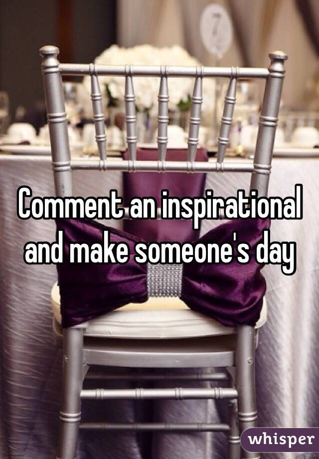 Comment an inspirational and make someone's day