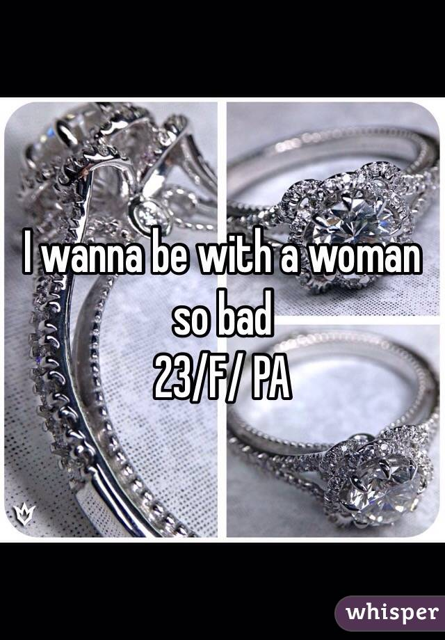 I wanna be with a woman so bad  23/F/ PA