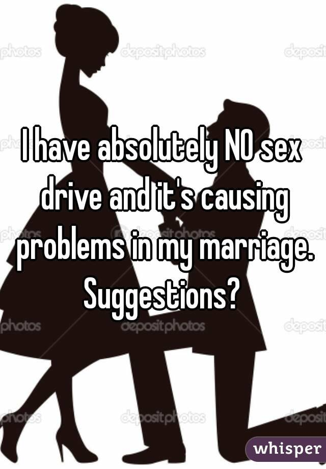 I have absolutely NO sex drive and it's causing problems in my marriage. Suggestions?