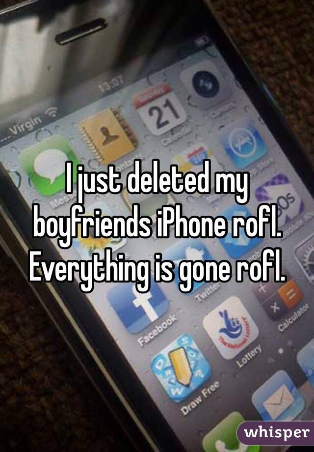 I just deleted my boyfriends iPhone rofl. Everything is gone rofl.