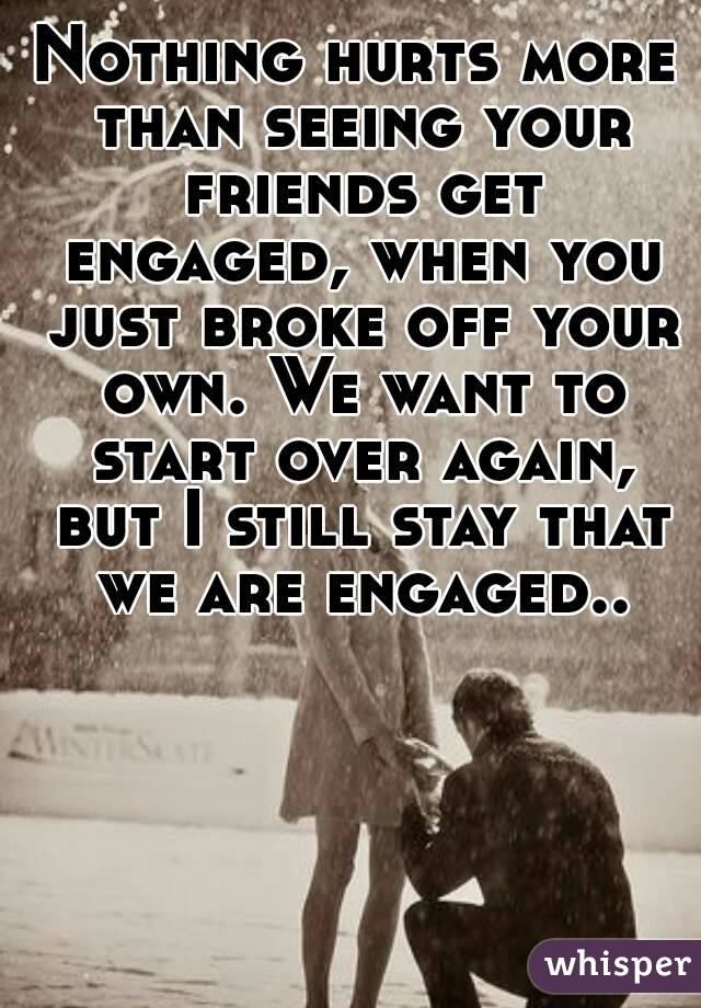Nothing hurts more than seeing your friends get engaged, when you just broke off your own. We want to start over again, but I still stay that we are engaged..