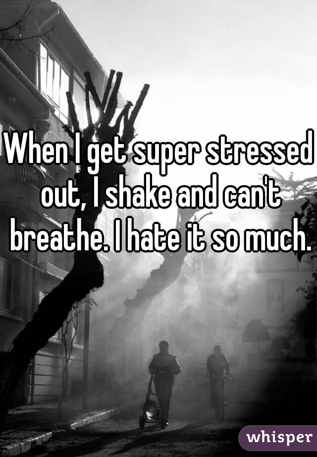 When I get super stressed out, I shake and can't breathe. I hate it so much.