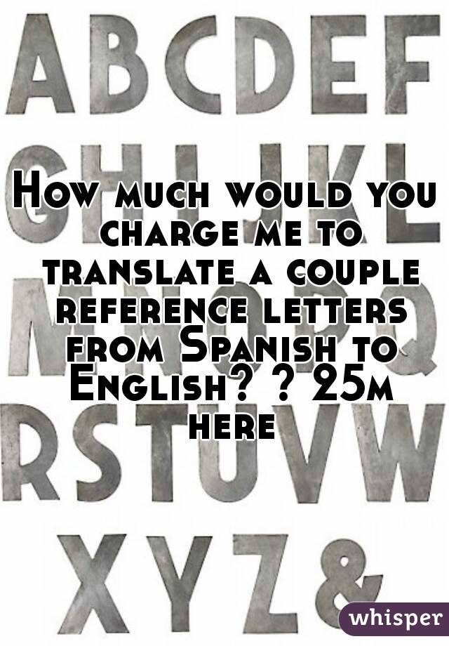 How much would you charge me to translate a couple reference letters from Spanish to English? ? 25m here