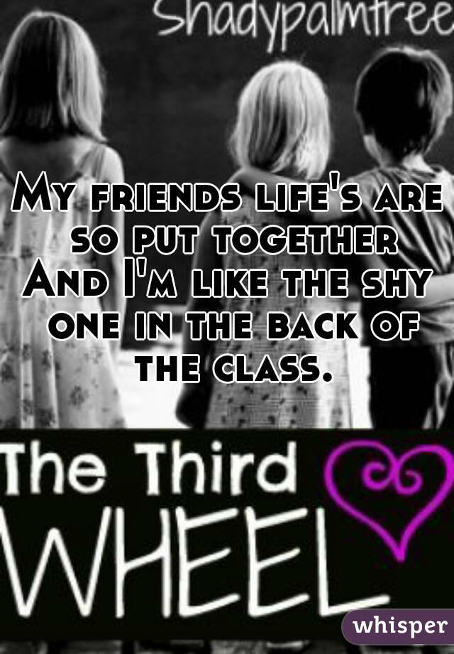 My friends life's are so put together And I'm like the shy one in the back of the class.