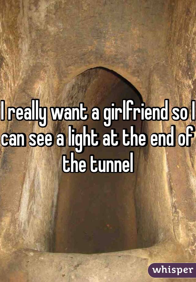 I really want a girlfriend so I can see a light at the end of the tunnel