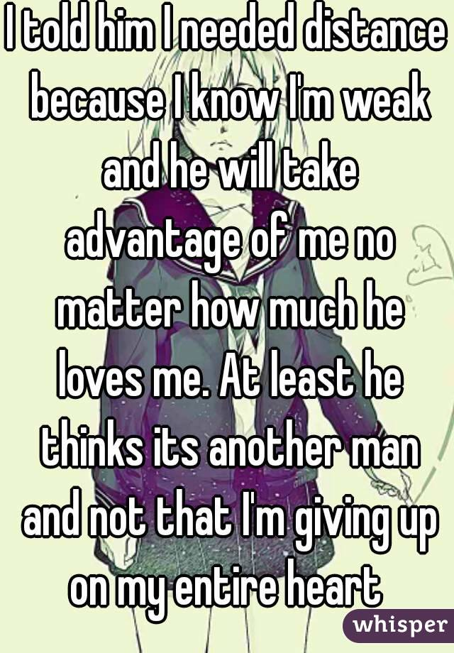 I told him I needed distance because I know I'm weak and he will take advantage of me no matter how much he loves me. At least he thinks its another man and not that I'm giving up on my entire heart