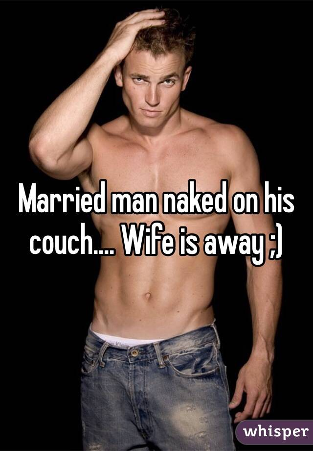 Married man naked on his couch.... Wife is away ;)