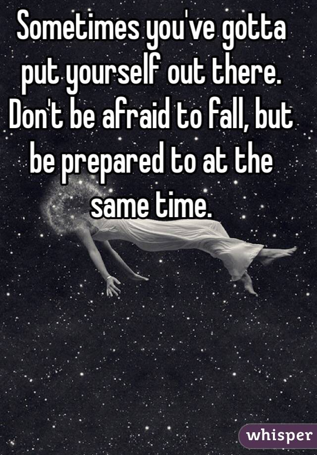 Sometimes you've gotta put yourself out there. Don't be afraid to fall, but be prepared to at the same time.
