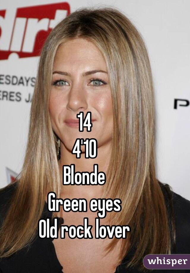 14 4'10 Blonde Green eyes Old rock lover