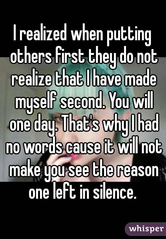 I realized when putting others first they do not realize that I have made myself second. You will one day. That's why I had no words cause it will not make you see the reason one left in silence.