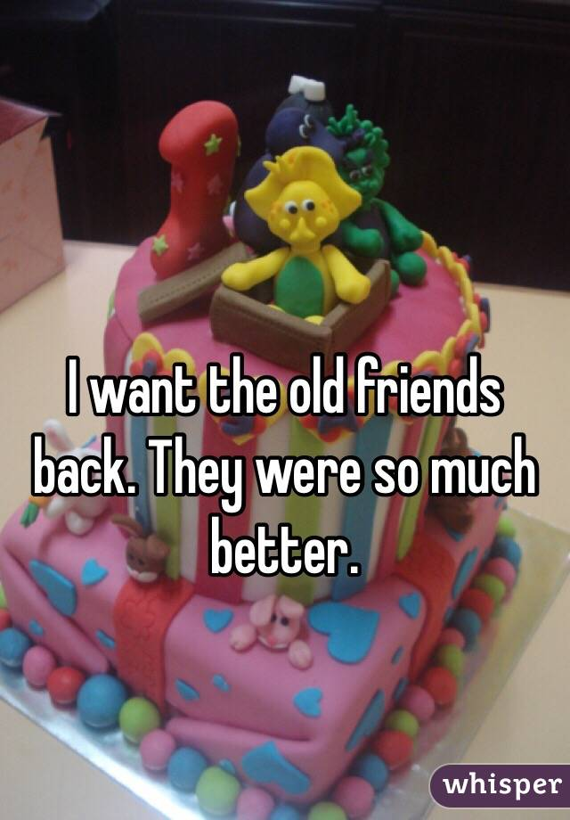 I want the old friends back. They were so much better.