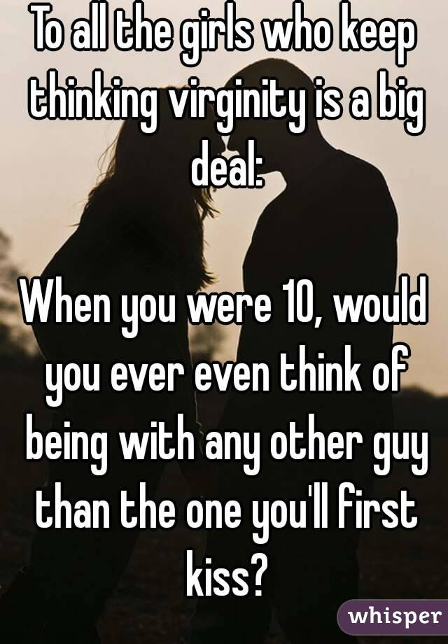 To all the girls who keep thinking virginity is a big deal:  When you were 10, would you ever even think of being with any other guy than the one you'll first kiss?
