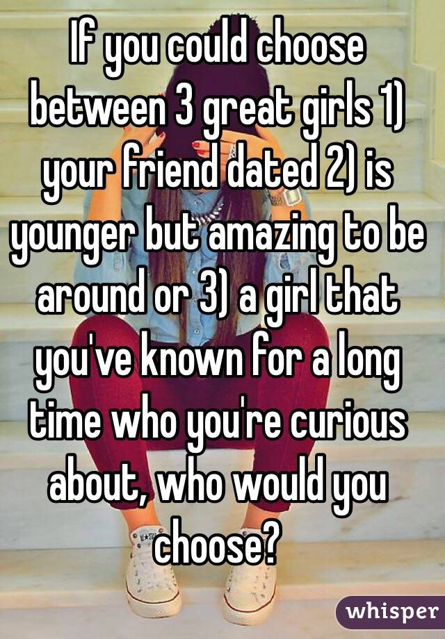 If you could choose between 3 great girls 1) your friend dated 2) is younger but amazing to be around or 3) a girl that you've known for a long time who you're curious about, who would you choose?