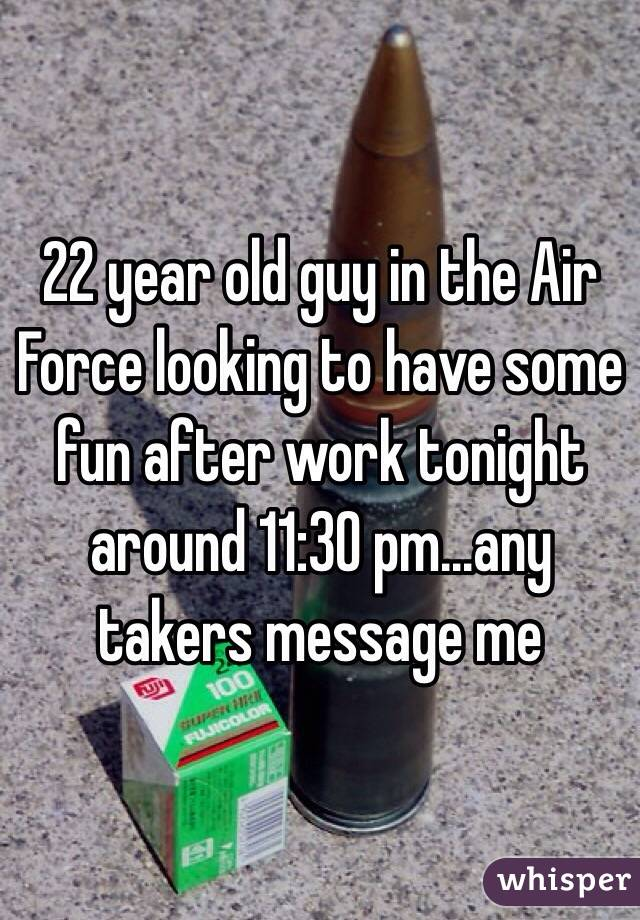 22 year old guy in the Air Force looking to have some fun after work tonight around 11:30 pm...any takers message me