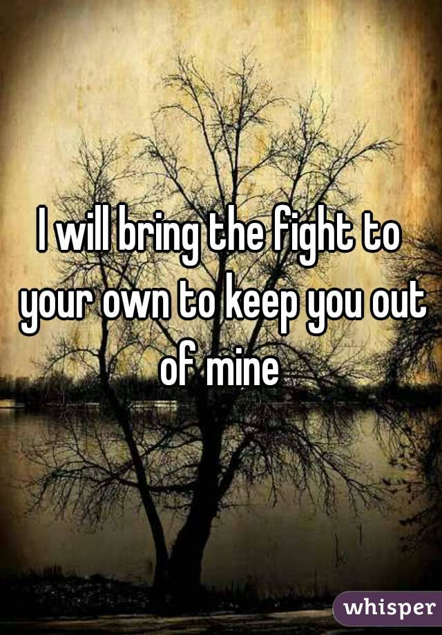 I will bring the fight to your own to keep you out of mine