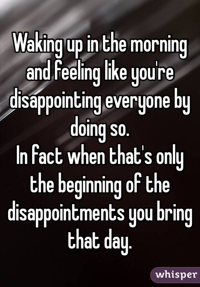 Waking up in the morning and feeling like you're disappointing everyone by doing so.  In fact when that's only the beginning of the disappointments you bring that day.