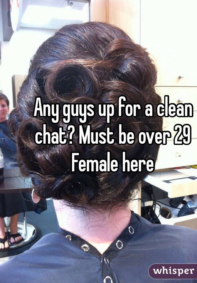 Any guys up for a clean chat? Must be over 29 Female here