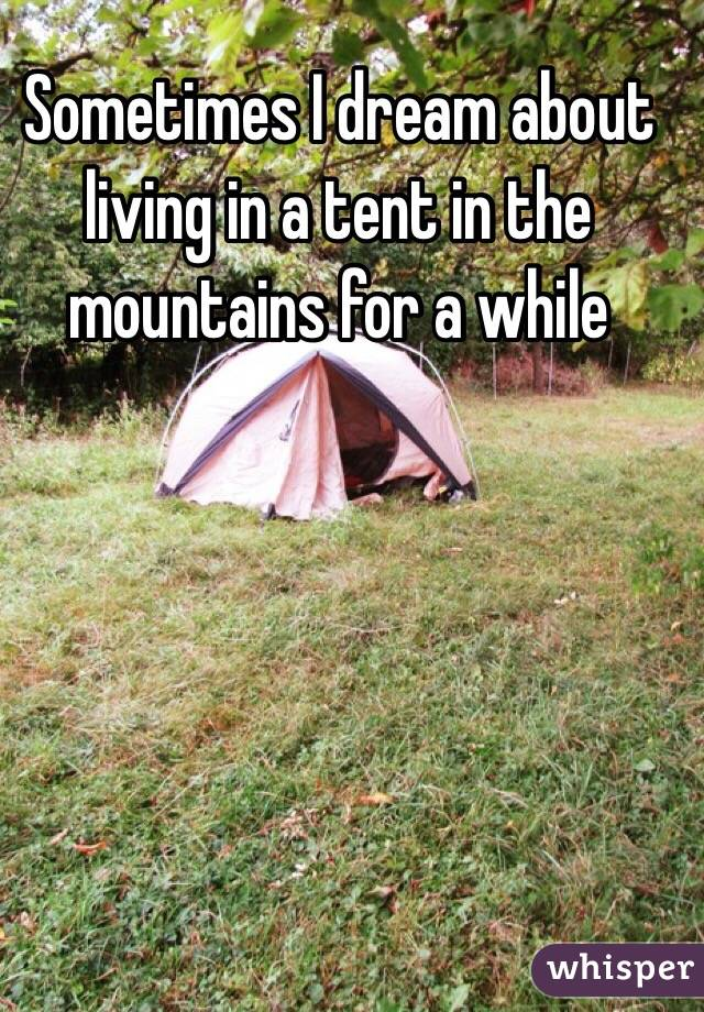 Sometimes I dream about living in a tent in the mountains for a while