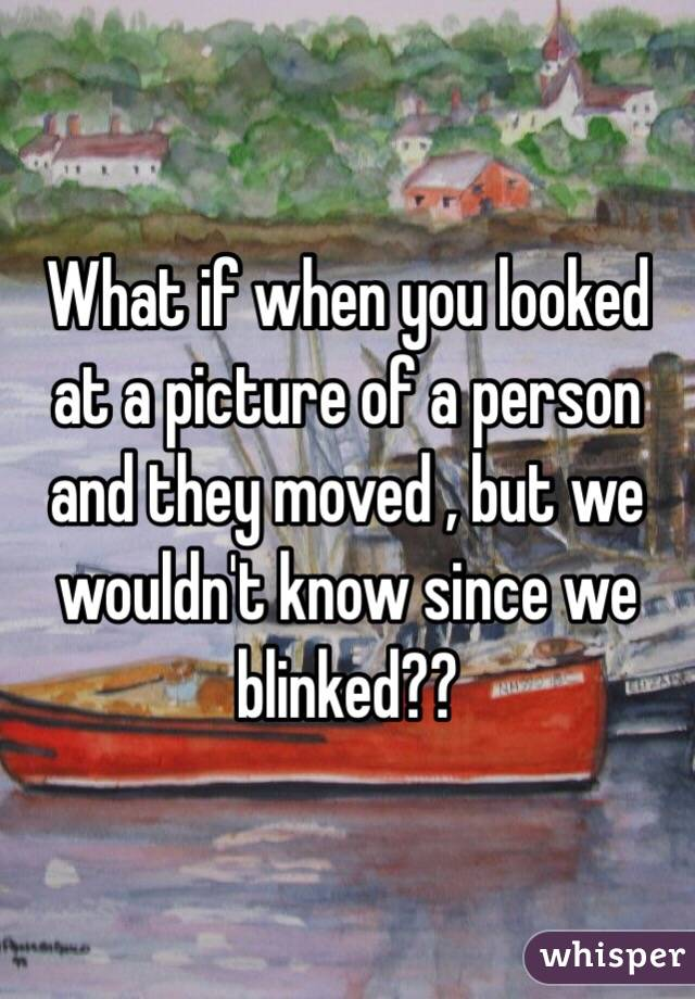 What if when you looked at a picture of a person and they moved , but we wouldn't know since we blinked??