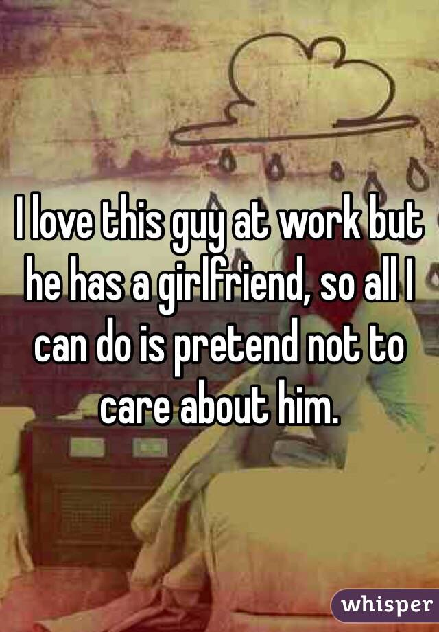 I love this guy at work but he has a girlfriend, so all I can do is pretend not to care about him.
