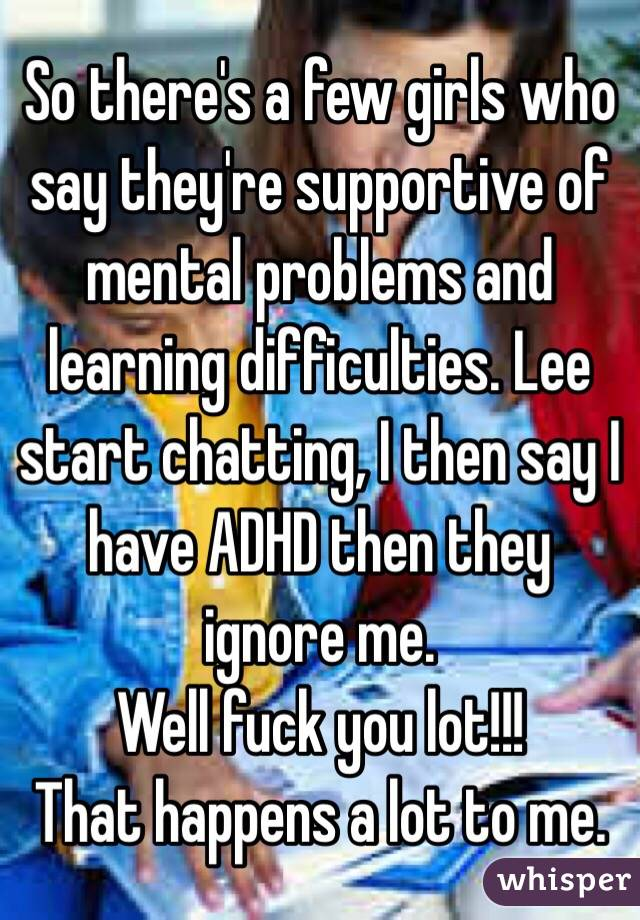 So there's a few girls who say they're supportive of mental problems and learning difficulties. Lee start chatting, I then say I have ADHD then they ignore me. Well fuck you lot!!! That happens a lot to me.