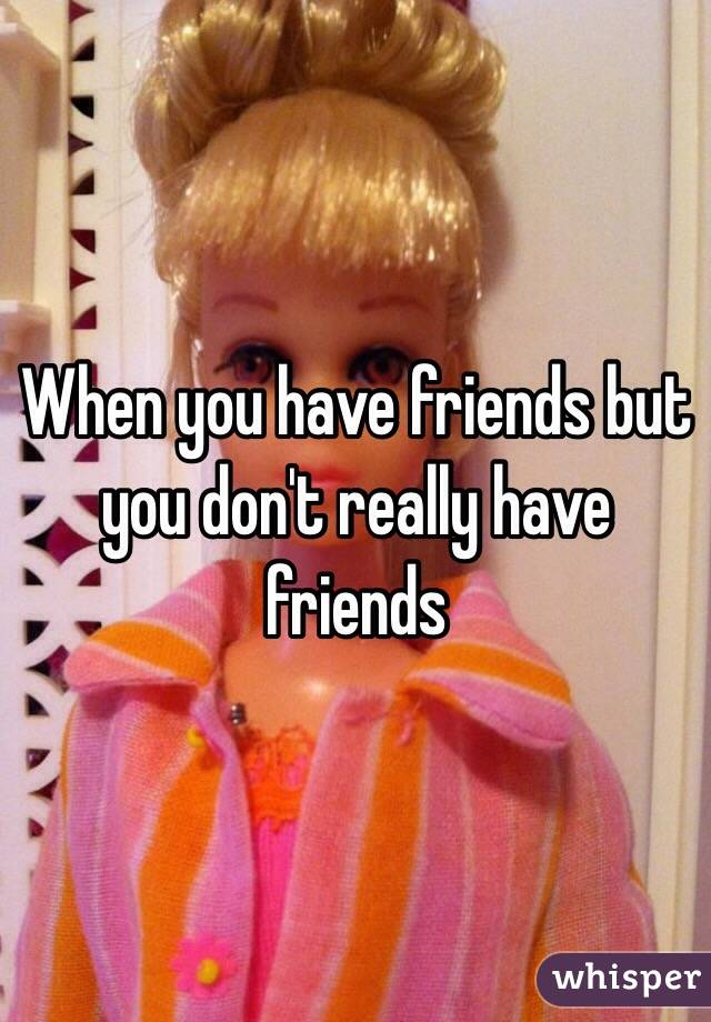 When you have friends but you don't really have friends